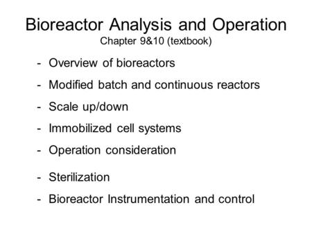 Bioreactor Analysis and Operation Chapter 9&10 (textbook) -Overview of bioreactors -Modified batch and continuous reactors -Scale up/down -Immobilized.