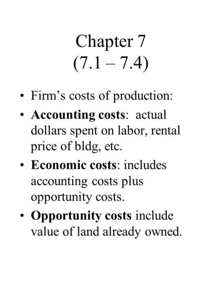 Chapter 7 (7.1 – 7.4) Firm's costs of production: Accounting costs: actual dollars spent on labor, rental price of bldg, etc. Economic costs: includes.