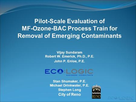 Pilot-Scale Evaluation of MF-Ozone-BAC Process Train for Removal of Emerging Contaminants Vijay Sundaram Robert W. Emerick, Ph.D., P.E. John P. Enloe,