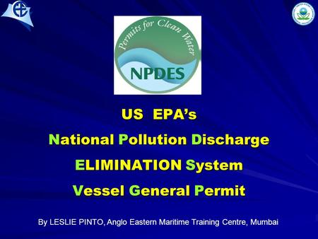 US EPA's National Pollution Discharge ELIMINATION System Vessel General Permit By LESLIE PINTO, Anglo Eastern Maritime Training Centre, Mumbai.