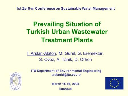 Prevailing Situation of Turkish Urban Wastewater Treatment Plants I. Arslan-Alaton, M. Gurel, G. Eremektar, S. Ovez, A. Tanik, D. Orhon ITU Department.