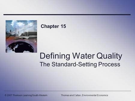 Defining Water Quality The Standard-Setting Process Chapter 15 © 2007 Thomson Learning/South-WesternThomas and Callan, Environmental Economics.