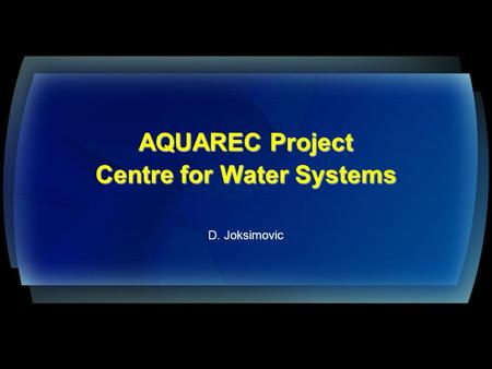 AQUAREC Project Centre for Water Systems AQUAREC Project Centre for Water Systems D. Joksimovic.