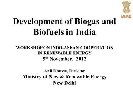 MNRE Development of Biogas and Biofuels in India WORKSHOP ON INDO-ASEAN COOPERATION IN RENEWABLE ENERGY 5 th November, 2012 Anil Dhussa, Director Ministry.