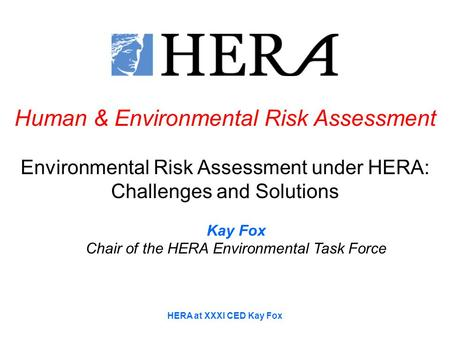 HERA at XXXI CED Kay Fox Human & Environmental Risk Assessment Environmental Risk Assessment under HERA: Challenges and Solutions Kay Fox Chair of the.