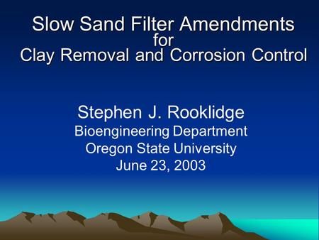 Slow Sand Filter Amendments for Clay Removal and Corrosion Control Stephen J. Rooklidge Bioengineering Department Oregon State University June 23, 2003.