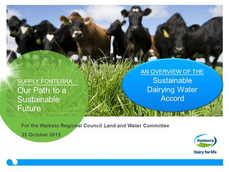 SUPPLY FONTERRA Our Path to a Sustainable Future 25 October 2012 AN OVERVIEW OF THE Sustainable Dairying Water Accord For the Waikato Regional Council.