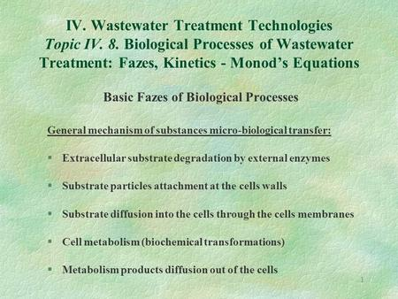 1 IV. Wastewater Treatment Technologies Topic IV. 8. Biological Processes of Wastewater Treatment: Fazes, Kinetics - Monod's Equations Basic Fazes of Biological.
