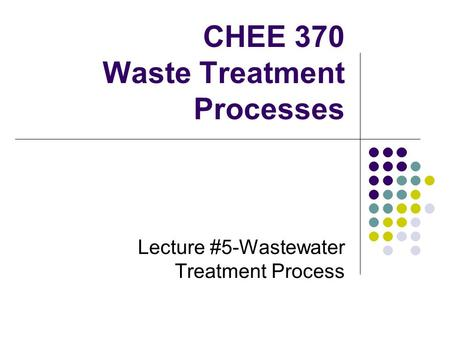 CHEE 370 Waste Treatment Processes Lecture #5-Wastewater Treatment Process.