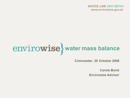 Water mass balance Cirencester, 20 October 2009 Carole Bond Envirowise Advisor ADVICE LINE 0800 585794 www.envirowise.gov.uk.