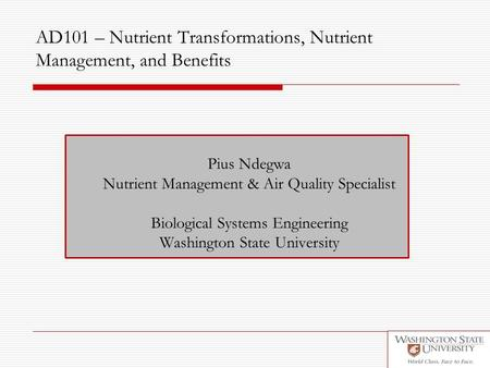 AD101 – Nutrient Transformations, Nutrient Management, and Benefits Pius Ndegwa Nutrient Management & Air Quality Specialist Biological Systems Engineering.