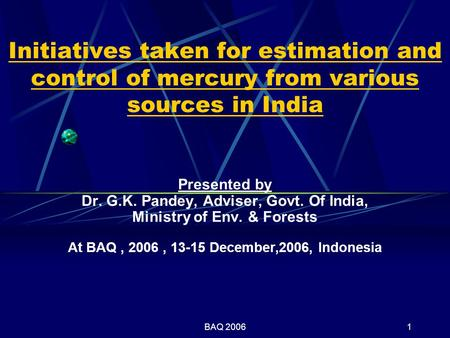 BAQ 20061 Initiatives taken for estimation and control of mercury from various sources in India Presented by Dr. G.K. Pandey, Adviser, Govt. Of India,