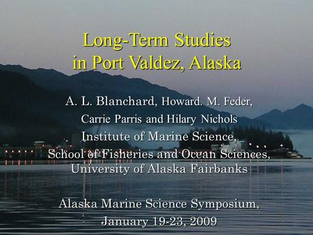 Long-Term Studies in Port Valdez, Alaska Long-Term Studies in Port Valdez, Alaska A. L. Blanchard, Howard. M. Feder, Carrie Parris and Hilary Nichols Institute.