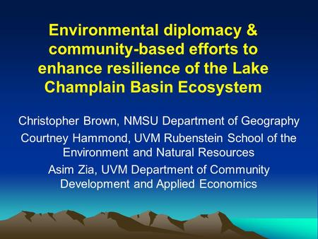 Environmental diplomacy & community-based efforts to enhance resilience of the Lake Champlain Basin Ecosystem Christopher Brown, NMSU Department of Geography.