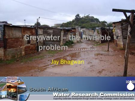 Greywater – the invisible problem………….. Jay Bhagwan.