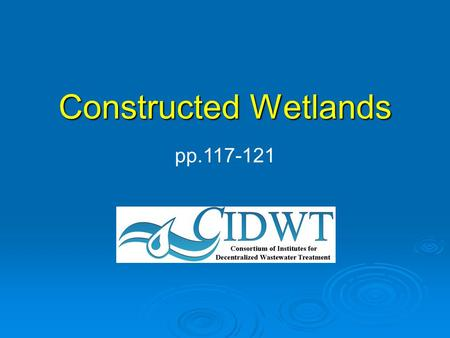 Constructed Wetlands pp.117-121. CIDWT Disclaimer These materials are the collective effort of individuals from academic, regulatory, and private sectors.