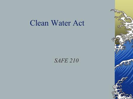 Clean Water Act SAFE 210. History/Amendments Recent major amendments were enacted in 1972, 1977, and 1987. 1972 – Established the National Pollutant Discharge.