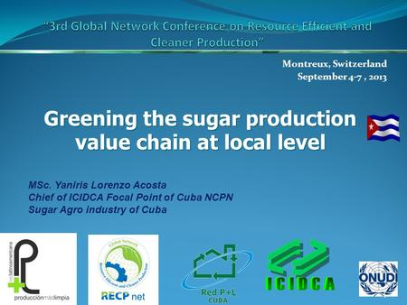 Montreux, Switzerland September 4-7, 2013 1 Greening the sugar production value chain at local level MSc. Yaniris Lorenzo Acosta Chief of ICIDCA Focal.
