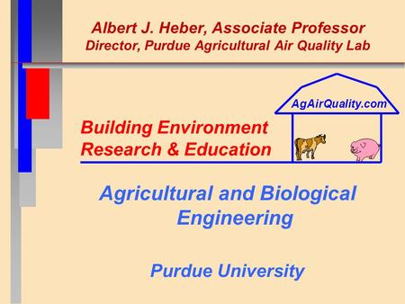 Albert J. Heber, Associate Professor Director, Purdue Agricultural Air Quality Lab Agricultural and Biological Engineering Purdue University Building Environment.
