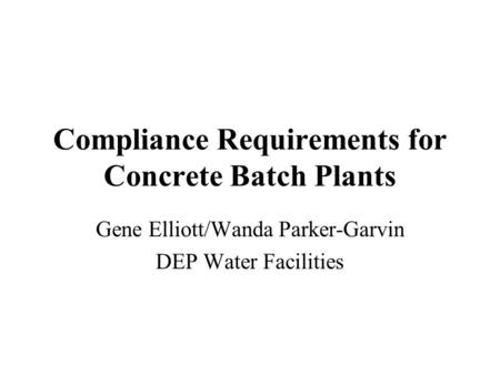 Compliance Requirements for Concrete Batch Plants Gene Elliott/Wanda Parker-Garvin DEP Water Facilities.