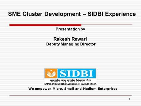 1 We empower Micro, Small and Medium Enterprises SME Cluster Development – SIDBI Experience Presentation by Rakesh Rewari Deputy Managing Director.