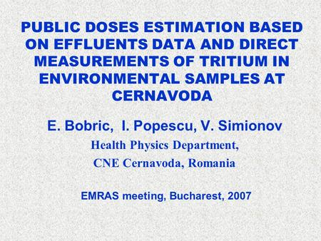 PUBLIC DOSES ESTIMATION BASED ON EFFLUENTS DATA AND DIRECT MEASUREMENTS OF TRITIUM IN ENVIRONMENTAL SAMPLES AT CERNAVODA E. Bobric, I. Popescu, V. Simionov.