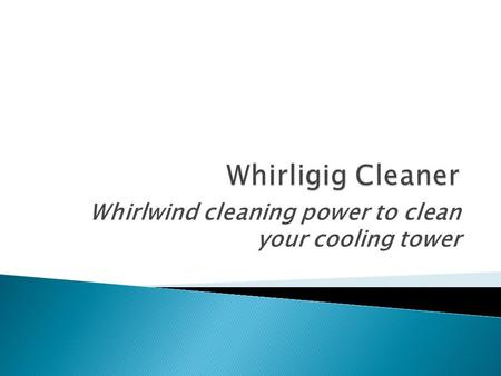 Whirlwind cleaning power to clean your cooling tower.