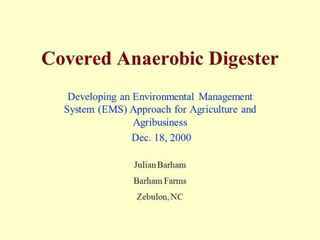 Covered Anaerobic Digester Developing an Environmental Management System (EMS) Approach for Agriculture and Agribusiness Dec. 18, 2000 Julian Barham Barham.