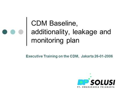 CDM Baseline, additionality, leakage and monitoring plan Executive Training on the CDM, Jakarta 26-01-2006.