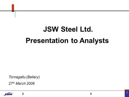 1 JSW Steel Ltd. Presentation to Analysts Tornagallu (Bellary) 27 th March 2006.