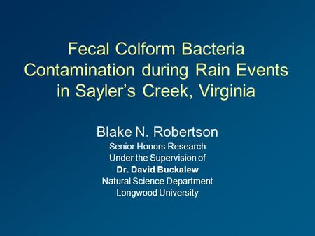 Fecal Colform Bacteria Contamination during Rain Events in Sayler's Creek, Virginia Blake N. Robertson Senior Honors Research Under the Supervision of.