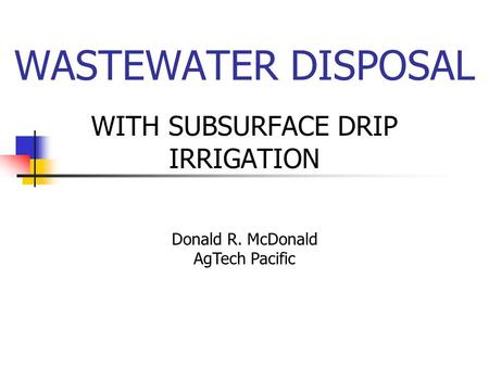 WASTEWATER DISPOSAL WITH SUBSURFACE DRIP IRRIGATION Donald R. McDonald AgTech Pacific.