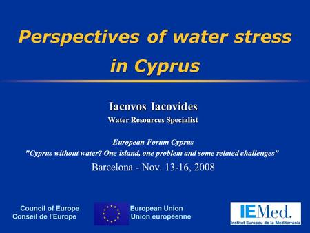 Perspectives of water stress in Cyprus Iacovos Iacovides Water Resources Specialist European Forum Cyprus Cyprus without water? One island, one problem.