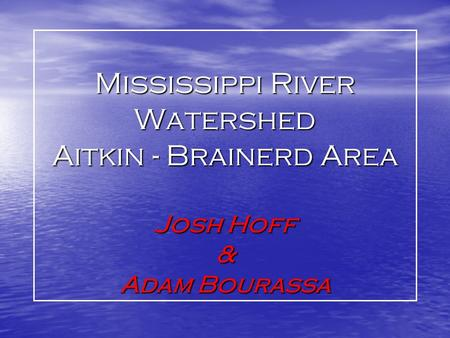 Mississippi River Watershed Aitkin - Brainerd Area Josh Hoff & Adam Bourassa.