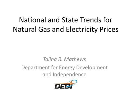 National and State Trends for Natural Gas and Electricity Prices Talina R. Mathews Department for Energy Development and Independence.