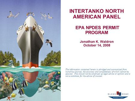 INTERTANKO NORTH AMERICAN PANEL EPA NPDES PERMIT PROGRAM Jonathan K. Waldron October 14, 2008 The information contained herein is abridged and summarized.