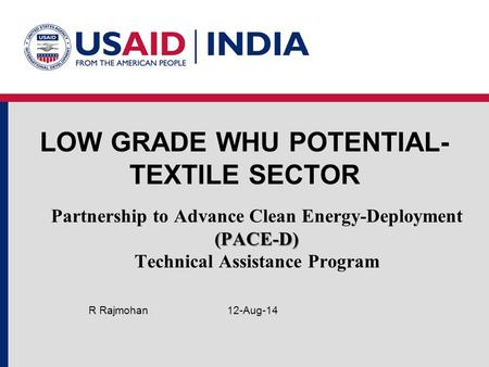 LOW GRADE WHU POTENTIAL- TEXTILE SECTOR 12-Aug-14R Rajmohan (PACE-D) Partnership to Advance Clean Energy-Deployment (PACE-D) Technical Assistance Program.