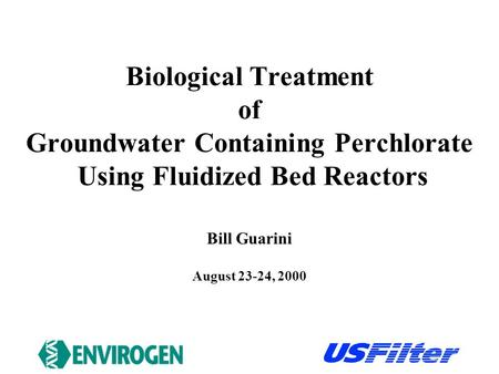 Biological Treatment of Groundwater Containing Perchlorate Using Fluidized Bed Reactors August 23-24, 2000 Bill Guarini.