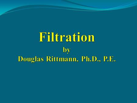 Filtration by Douglas Rittmann, Ph.D., P.E.