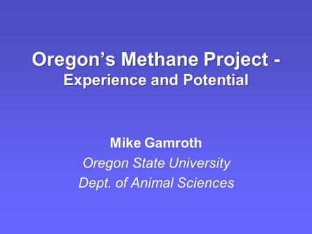 Oregon's Methane Project - Experience and Potential Mike Gamroth Oregon State University Dept. of Animal Sciences.