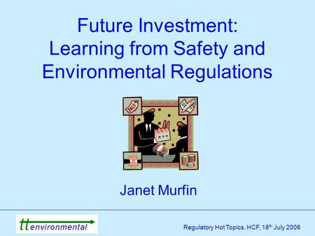 Regulatory Hot Topics, HCF, 18 th July 2006 Future Investment: Learning from Safety and Environmental Regulations Janet Murfin.