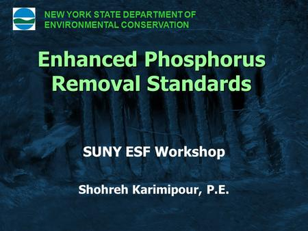 SUNY ESF Workshop Shohreh Karimipour, P.E. Enhanced Phosphorus Removal Standards NEW YORK STATE DEPARTMENT OF ENVIRONMENTAL CONSERVATION.