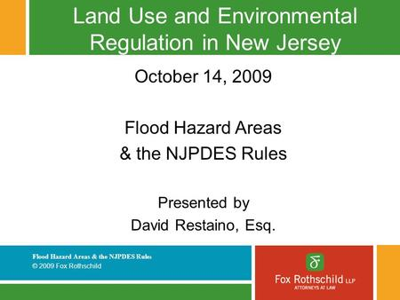 Flood Hazard Areas & the NJPDES Rule s © 2009 Fox Rothschild Land Use and Environmental Regulation in New Jersey October 14, 2009 Flood Hazard Areas &