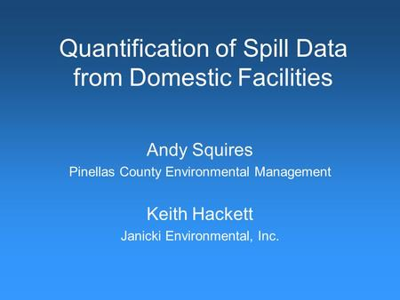 Quantification of Spill Data from Domestic Facilities Andy Squires Pinellas County Environmental Management Keith Hackett Janicki Environmental, Inc.