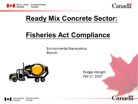 Ready Mix Concrete Sector: Fisheries Act Compliance Environmental Stewardship Branch Rodger Albright Feb 17, 2007 www.ec.gc.ca.