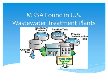 MRSA Found in U.S. Wastewater Treatment Plants.  MRSA is a type of staph bacteria that is resistant to certain antibiotics called beta-lactams (Centers.