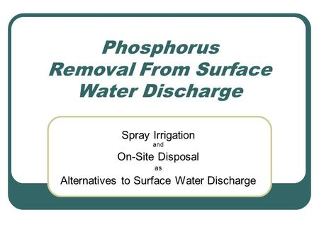 Phosphorus Removal From Surface Water Discharge Spray Irrigation and On-Site Disposal as Alternatives to Surface Water Discharge.