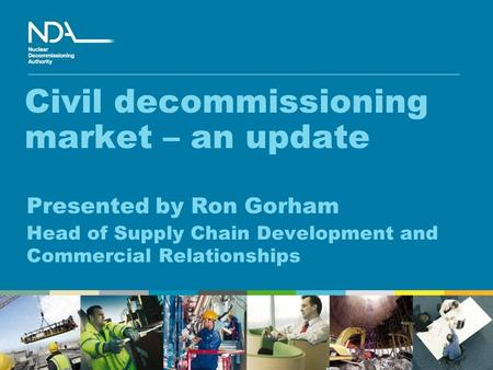 Civil decommissioning market – an update Presented by Ron Gorham Head of Supply Chain Development and Commercial Relationships.