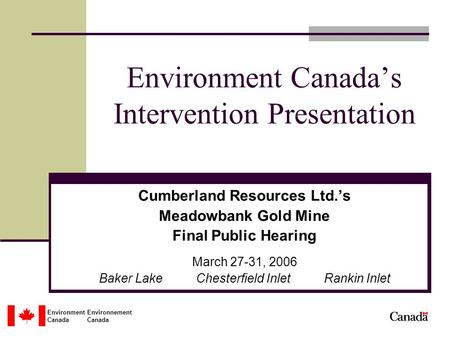 Environment Environnement Canada Environment Canada's Intervention Presentation Cumberland Resources Ltd.'s Meadowbank Gold Mine Final Public Hearing March.