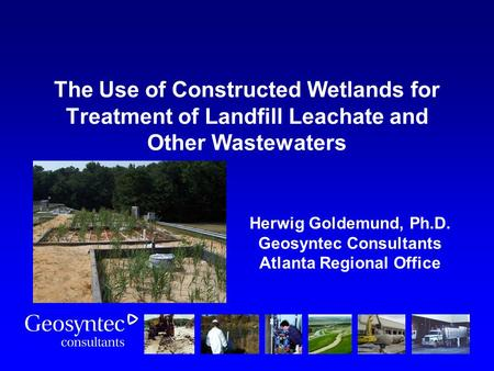 The Use of Constructed Wetlands for Treatment of Landfill Leachate and Other Wastewaters Herwig Goldemund, Ph.D. Geosyntec Consultants Atlanta Regional.